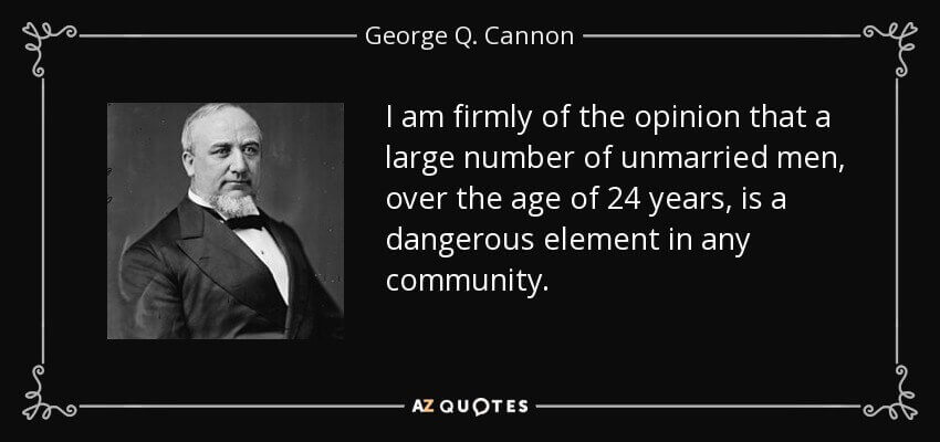 I am firmly of the opinion that a large number of unmarried men, over the age of 24 years, is a dangerous element in any community. - George Q. Cannon